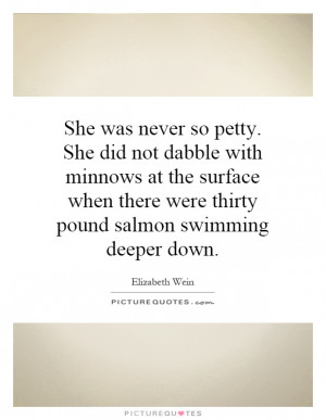 She was never so petty. She did not dabble with minnows at the surface ...