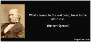 ... is to the wild beast, law is to the selfish man. - Herbert Spencer