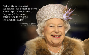 Queen Elizabeth II Quotes When life seems hard, the courageous do not ...