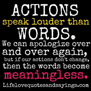 ACTION speak louder than WORDS. We can apologize over and over again ...