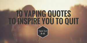 ... 10 awesome vaping quotes to inspire you to give up smoking for good
