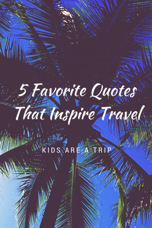Favorite Quotes That Inspire Travel-Kids Are A Trip
