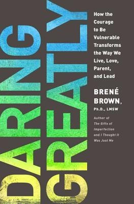 Daring Greatly: How the Courage to Be Vulnerable Transforms the Way We ...