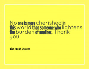 No one is more cherished in this world than someone who lightens the ...