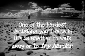 Quotes About Walking Away Or Try Harder ~ One Of The Hardest Decisions ...