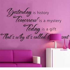 ... Is History Tomorrow Is A Mystery Vinyl Wall Decals Quotes Sayings