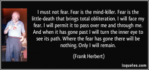 Fear is the little-death that brings total obliteration. I will face ...