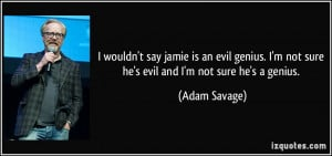 wouldn't say jamie is an evil genius. I'm not sure he's evil and I'm ...