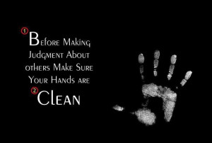 "... about Others, Make Sure Your Hands Are Clean. "" ~ Author Unknown"