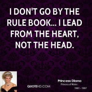 don't go by the rule book... I lead from the heart, not the head.