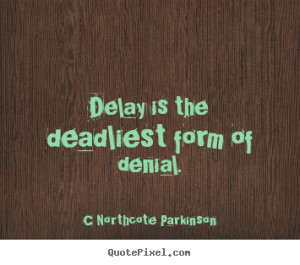 Northcote Parkinson picture quote - Delay is the deadliest form of ...
