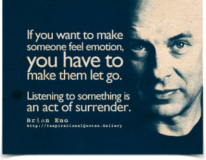 ... go. Listening to something is an act of surrender. Quote by Brian Eno