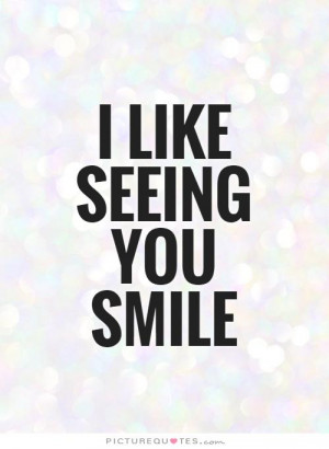 like seeing you smile Picture Quote #1