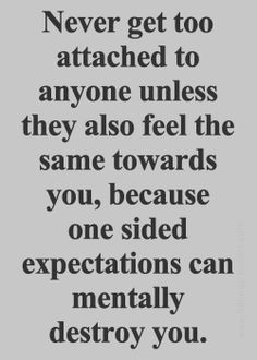 Never get too attached to anyone unless they also feel the same ...