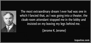 ... lobby and insisted on my leaving my legs behind me. - Jerome K. Jerome