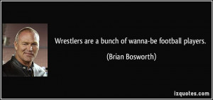 Wrestlers are a bunch of wanna-be football players. - Brian Bosworth