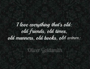 love everything that's old: old friends, old times, old manners ...