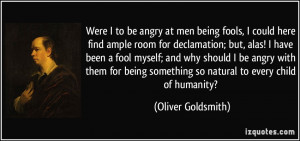 Were I to be angry at men being fools, I could here find ample room ...