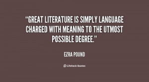 Great literature is simply language charged with meaning to the utmost ...