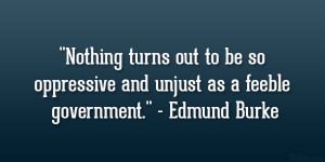"""... so oppressive and unjust as a feeble government."""" – Edmund Burke"""