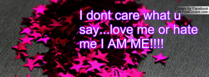 dont care what u say...love me or hate me i am me!!!! , Pictures