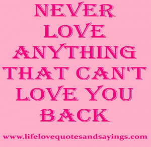 Never love anything that can't love you back..unknown