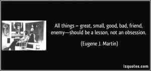All things – great, small, good, bad, friend, enemy—should be a ...