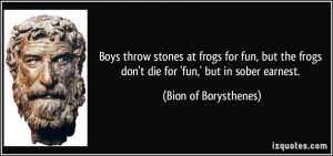 at frogs for fun, but the frogs don't die for 'fun,' but in sober ...