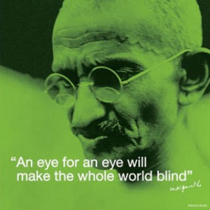 An Eye For An Eye Will Make The Whole World Blind