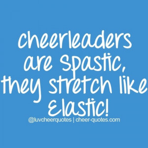 Cheer Quotes / Cheerleaders are spastic , they stretch like elastic! # ...