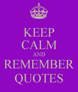 KEEP CALM AND REMEMBER QUOTES