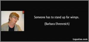 Someone has to stand up for wimps. - Barbara Ehrenreich