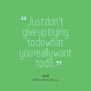 Quotes Picture: just dont give up trying to do what you really want to ...