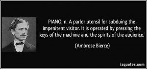 PIANO, n. A parlor utensil for subduing the impenitent visitor. It is ...