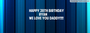 HAPPY 28TH BIRTHDAY RYAN WE LOVE YOU DADDY!!!! Facebook Quote Cover #