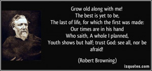 ... shows but half; trust God: see all, nor be afraid! - Robert Browning