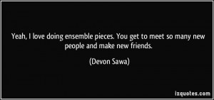 ... You get to meet so many new people and make new friends. - Devon Sawa