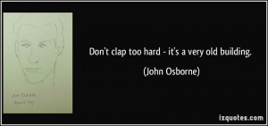 Don't clap too hard - it's a very old building. - John Osborne