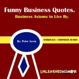 Funny Business Quotes. Business Axioms to Live By. Workplace ...