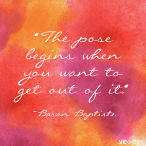 The pose begins when you want to get out of it. — Baron Baptiste