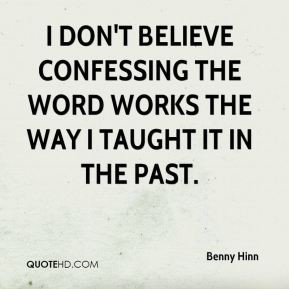 believe confessing the Word works the way I taught it in the past