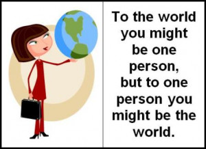 To the world you might be one person, but to one person you might be ...