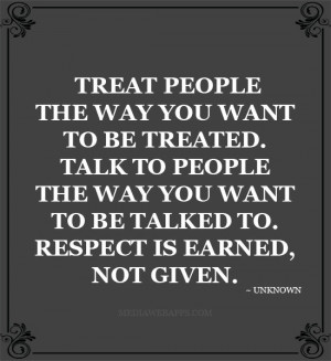 Treat people the way you want to be treated. Talk to people the way ...