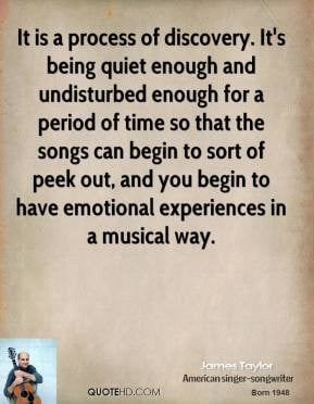 James Taylor - It is a process of discovery. It's being quiet enough ...