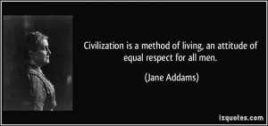 ... of living, an attitude of equal respect for all men. - Jane Addams