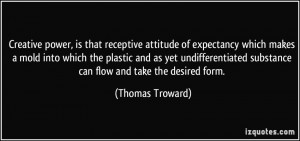 Creative power, is that receptive attitude of expectancy which makes a ...