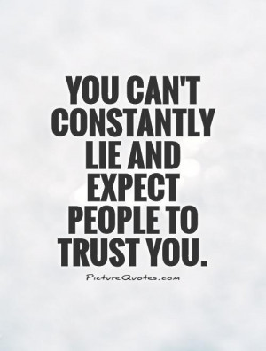 You can't constantly lie and expect people to trust you Picture Quote ...