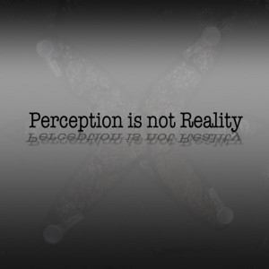 """the quote """"perception is reality."""" Perception is only reality ..."""
