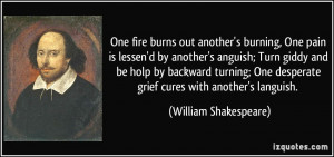 One fire burns out another's burning, One pain is lessen'd by another ...