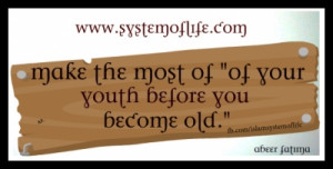 SAYINGS Make the most of your youth before you become old